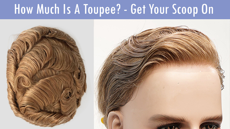 How Much Is A Toupee? - Get Your Scoop On