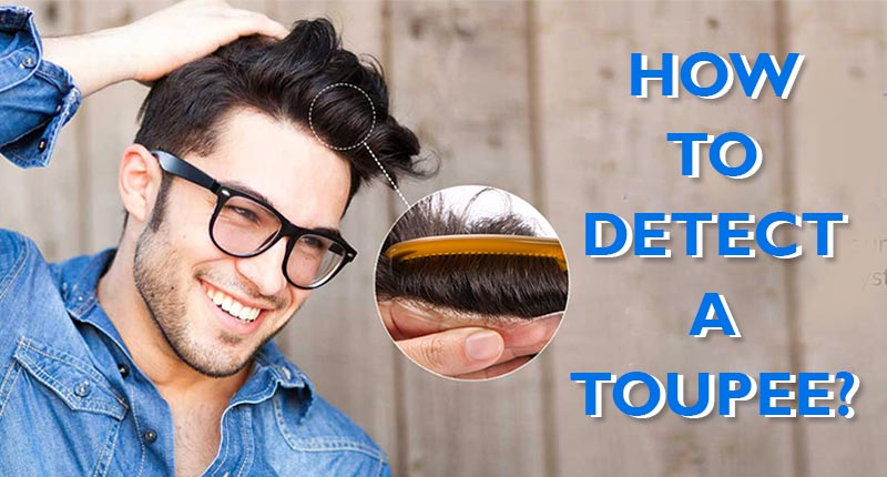 4 Signs That Make Your Toupee Detectable | How To Detect A Toupee?
