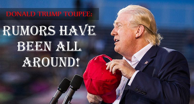 Donald Trump Toupee: Rumors Have Been All Around!