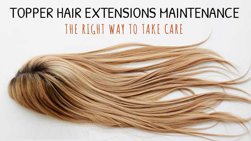 Topper Hair Extensions Maintenance - The Right Way To Take Care