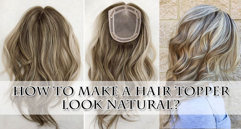 How To Make A Hair Topper Look Natural? Here's How To Get There!