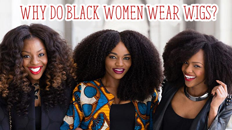 The Hidden Truth On Why Do Black Women Wear Wigs Exposed