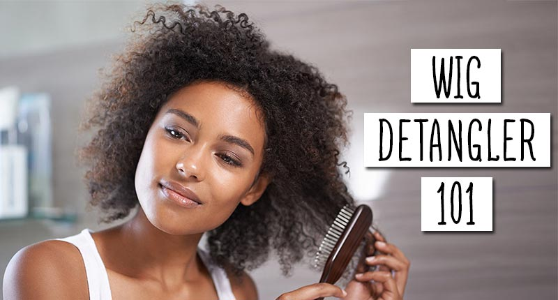 Wig Detangler 101: Our Step-By-Step Guide
