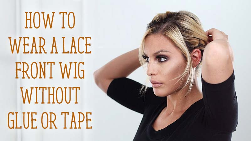 How To Wear A Lace Front Wig Without Glue Or Tape?