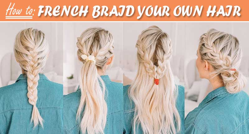 The A - Z Guide Of How To French Braid Your Own Hair
