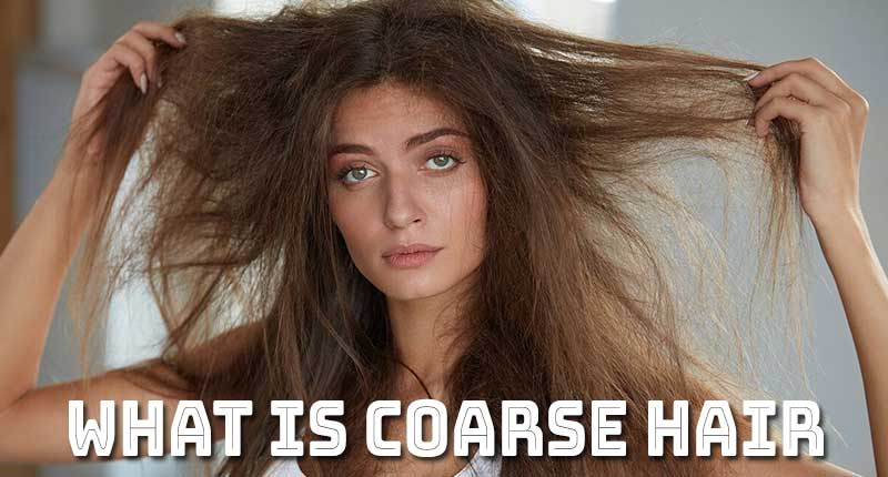 What Is Coarse Hair? - The Fascinating Tips For Healthy Tresses