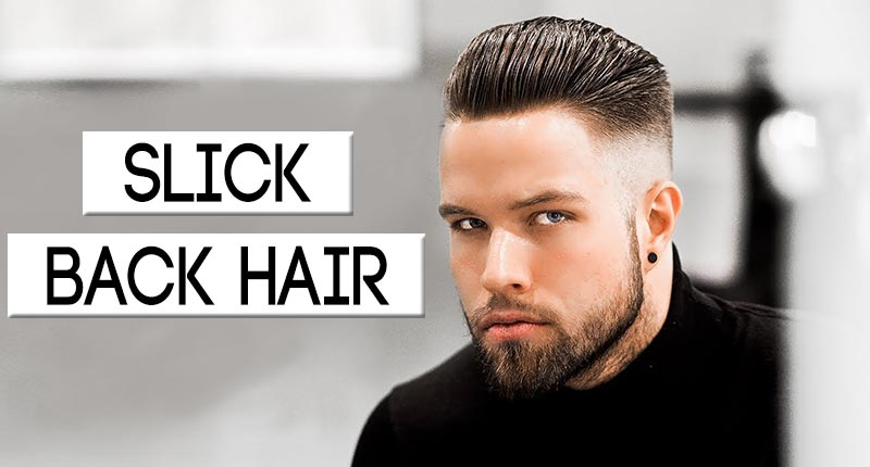 Slick Back Hair - The Great Hairdo To Amp Up Your Hotness