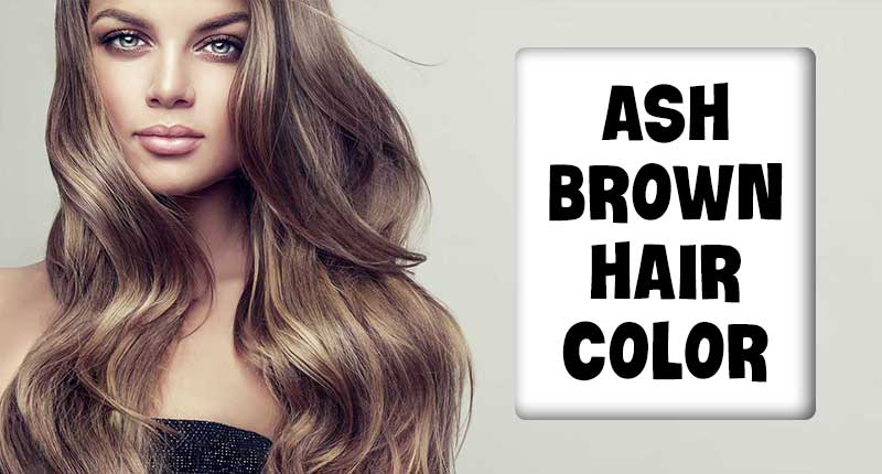 Ash Brown Hair Color - Great Ways To Embrace Your Brunette Locks!