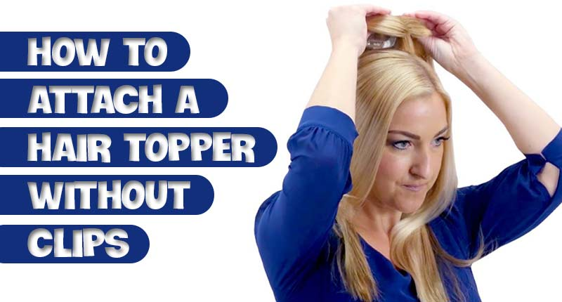 How To Attach A Hair Topper Without Clips? 2 Simple Ways To Get There!