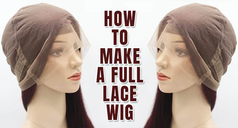 How To Make A Full Lace Wig? - Here's Our Guide