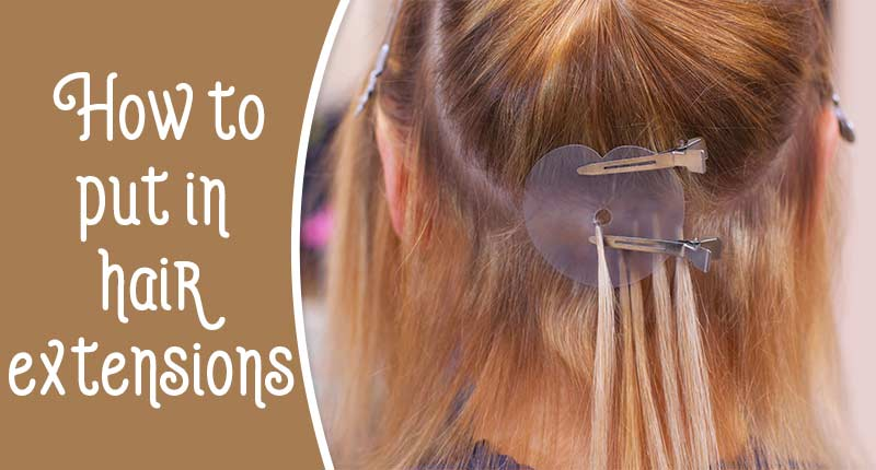 How To Put In Hair Extensions - 7 Installation Methods