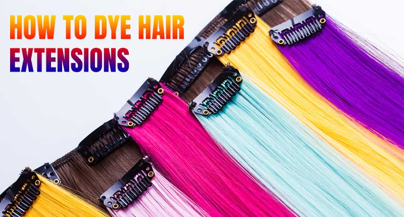 How To Dye Hair Extensions - Follow Our Steps To Get There